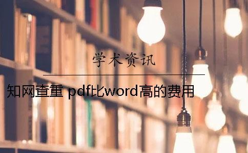 知网查重 pdf比word高的费用查重18知网的费用