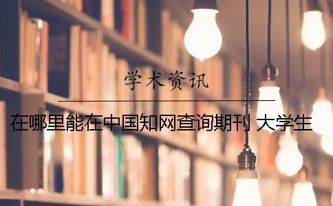 在哪里能在中国知网查询期刊 大学生论文