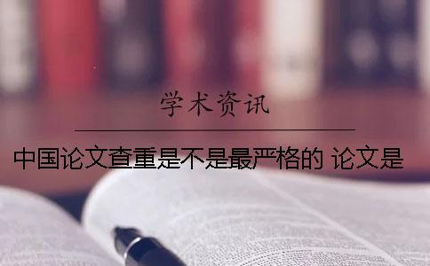 中国论文查重是不是最严格的? 论文是不是过了查重就可以了