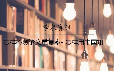 怎样检测论文重复率- 怎样用中国知网检测论文