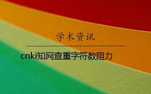 cnki知网查重字符数阻力