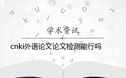 cnki外语论文论文检测能行吗?