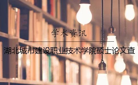 湖北城市建设职业技术学院硕士论文查重要求及重复率 湖北城市建设职业技术学院在武昌还是汉口