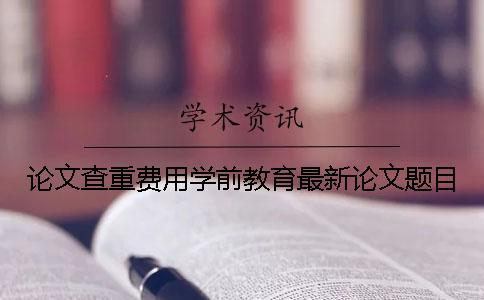 论文查重费用学前教育最新论文题目