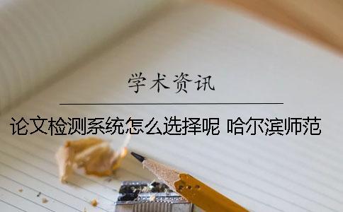 论文检测系统怎么选择呢? 哈尔滨师范大学课程论文检测系统