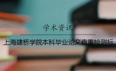 上海建桥学院本科毕业论文查重检测标准 上海建桥学院优秀毕业论文