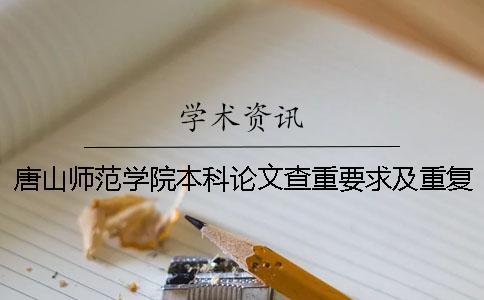 唐山师范学院本科论文查重要求及重复率 唐山师范学院论文查重系统一