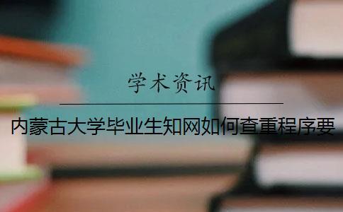 内蒙古大学毕业生知网如何查重?程序要查吗?