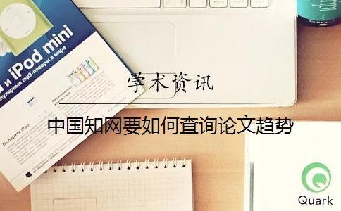 中国知网要如何查询论文趋势