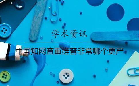 中国知网查重维普非常哪个更严