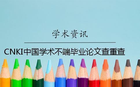 CNKI中国学术不端毕业论文查重查重系统的优势到底是怎么回事?