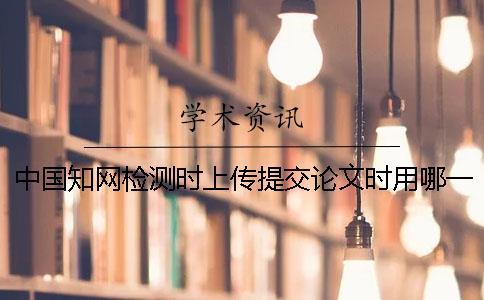 中国知网检测时上传提交论文时用哪一个样式?