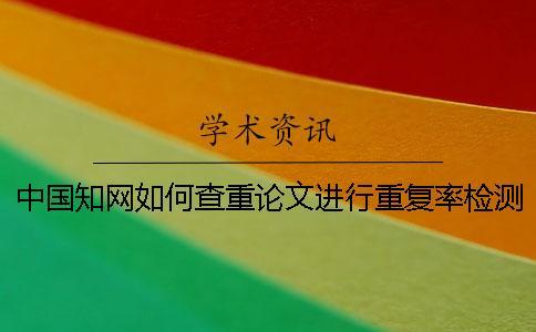 中国知网如何查重论文进行重复率检测