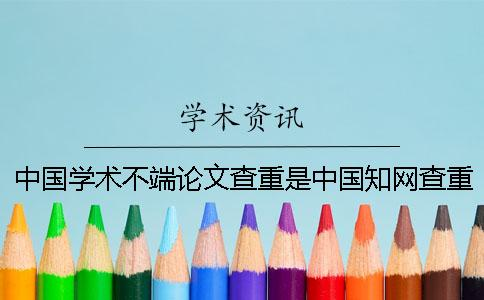 中国学术不端论文查重是中国知网查重吗?