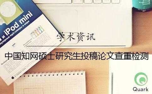 中国知网硕士研究生投稿论文查重检测系统