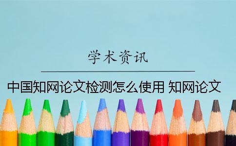 中国知网论文检测怎么使用? 知网论文检测的结果一般是看哪个复制比?