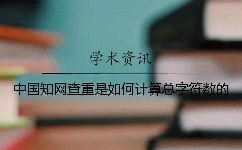 中国知网查重是如何计算总字符数的?